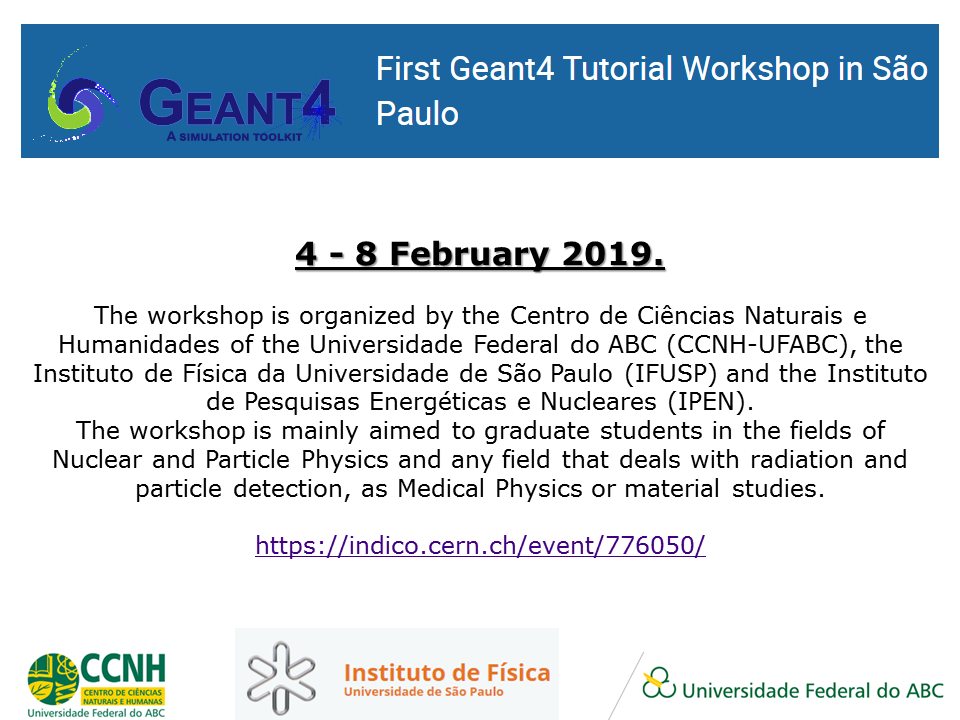4 to February 8, 2019. The workshop is organized by the Centro de Ciências Naturais e Humanidades of the Universidade Federal do ABC (CCNH-UFABC), the Instituto de Física da Universidade de São Paulo (IFUSP) and the Instituto de Pesquisas Energéticas e Nucleares (IPEN).The workshop is mainly aimed to graduate students in the fields of Nuclear and Particle Physics and any field that deals with radiation and particle detection, as Medical Physics or material studies.https://indico.cern.ch/event/776050/